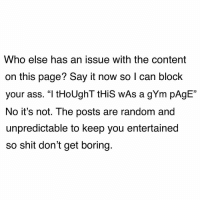 "Ass, Gym, and Memes: Who else has an issue with the content  on this page? Say it now so I can block  your ass. ""I tHoUghT tHiS wAs a gYm pAgE""  No it's not. The posts are random and  unpredictable to keep you entertained  so shit don't get boring.  0 2 days later in DMs ""you blocked my friend"". Tell your friend to stfu and keep scrolling next time"