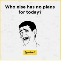 Am I the only one?: Who else has no plans  for today?  Bewakoof Am I the only one?