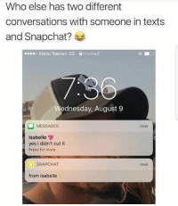 Memes, Snapchat, and Mexican: Who else has two different  conversations with someone in texts  and Snapchat?  00s.  Maroc Telecom 3G  nlocked  ednesday, August 9  MESSAGES  now  Isabelle  yes i didn't cut it  Press for more  SNAPCHAT  now  from isabelle Tag that friend FOLLOW US➡️ @so.mexican