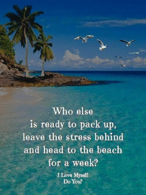 Head, Love, and Memes: Who else  is ready to pack up.  leave the stress behind  and head to the beach  for a week?  I Love Mysalf  Do You?