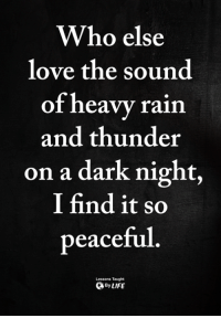 <3: Who else  love the sound  of heavy rain  and thunder  on a dark night,  I find it so  peaceful  Lessons Taught  ByLIFE <3