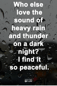 <3: Who else  love the  sound of  heavy rain  and thunder  on a dark  night?  I find it:レ  so peaceful  Lessons Taught  By LIFE <3