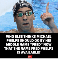 "Couldn't hurt!: WHO ELSE THINKS MICHAEL  PHELPS SHOULD GO BY HIS  MIDDLE NAME ""FRED"" NOW  THAT THE NAME FRED PHELPS  IS AVAILABLE?  CAFE Couldn't hurt!"