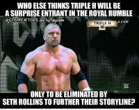 Gives sethrollins something to do at the royalrumble wwe wwememes raw share love prowrestling wrestling follow memes lol haha share like stillrealradio stillrealtous burn smackdownlive nxt faf wwf njpw luchaunderground tna roh wcw dankmemes: WHO ELSE THINKSTRIPLEHWILL BE  A SURPRISE ENTRANT IN.THE ROYAL RUMBLE  LIVE  TRIPLE H  30  ONLY TO BE ELIMINATED BY  SETH ROLLINS TO FURTHER THEIR STORYLINE? Gives sethrollins something to do at the royalrumble wwe wwememes raw share love prowrestling wrestling follow memes lol haha share like stillrealradio stillrealtous burn smackdownlive nxt faf wwf njpw luchaunderground tna roh wcw dankmemes