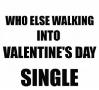 Besides me who else walked in single?: WHO ELSE WALKING  INTO  VALENTINE'S DAY  SINGLE Besides me who else walked in single?
