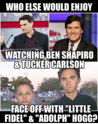 "Wouldn't That Be Must See TV :D: WHO ELSE WOULD ENJOY  WATCHING,BEN SHAPIRO  &TUCKERICARLSON  FACEOFFWITH LITTLE  FIDEL"" &""ADOLPH"" HOGG? Wouldn't That Be Must See TV :D"