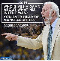 Memes, Pop, and Sports: WHO GIVES A DAMN  ABOUT WHAT HIS  INTENT WAS?  YOU EVER HEAR OF  MANSLAUGHTER?  GREGG POPOVICH  ON ZAZA PACHULIA'S CLOSEOUT  O CBS SPORTS Pop has a way with words.