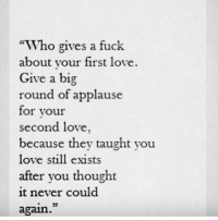 "Love, Fuck, and Never: ""Who gives a fuck  about your first love  Give a big  round of applause  for your  second love  because they taught vou  love still exists  after vou thought  it never could  again."