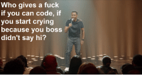 Chris Rock hitting me with the real shit: Who gives a fuck  if you can code, if  you start crying  because you boss  didn't say hi? Chris Rock hitting me with the real shit