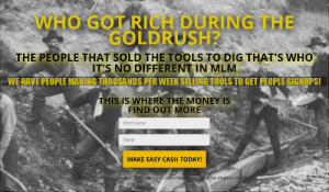 An MLM to sell leads to MLMers?: WHO GOT RICH DURING THE  GOLDRUSH?  THE PEOPLE THAT SOLD THE TOOLS TO DIG THAT'S WHO  IT'S NO DIFFERENT IN MLM  WE HAVE PEOPLE MAKING THOUSANDS PER WEEK SELLING TOOLS TO GET PEOPLE SIGNUPS!  THIS IS WHERE THE MONEY IS  FIND OUT MORE  First Name  Email  MAKE EASY CASH TODAY!  we respect vour privacy! Your personal information will never be shared or sold An MLM to sell leads to MLMers?