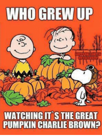 Yes!: WHO GREW UP  WATCHING IT S THE GREAT  PUMPKIN CHARLIE BROWN? Yes!