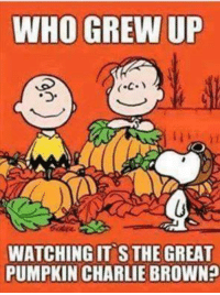 :) V: WHO GREW UP  WATCHING IT STHE GREAT  PUMPKIN CHARLIE BROWN :) V