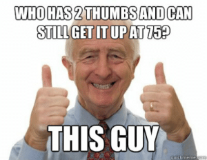 Thumbs up Grandpa memes | quickmeme: WHO HAS 2 THUMBS AND CAN  STILL GET IT UPAT 75?  THIS GUY  quickmeme.com Thumbs up Grandpa memes | quickmeme