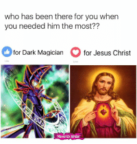 Jesus, Memes, and Been: who has been there for you when  you needed him the most??  for Dark Magician  for Jesus Christ  Maverick Ishdar ...