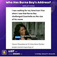 Bitch, Coachella, and Memes: Who Has Burna Boy's Address?  SWİPE LEFT TO READ  I was waiting for my American Visa  when I saw that Burna Boy  challenged Coachella on the size  of his name  YAS BITCH YASSS  Insider  Yassss! Oluwaburna! It's time these Oyinbo  people started respecting us!  MLIST via  LJ www.KRAKS.co  回f У·늚 @ KraksTV | @Kraks HQ See what Burna boy has caused 😂😂😂 List by @h_a_u_w_a . KraksTV KraksList Burnaboy Coachella Entertainment