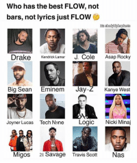 Big Sean, Drake, and Eminem: Who has the best FLOW, not  bars, not lyrics just FLOW  Drake Kendrick Lamar J. Cole ap Rocky  Big Sean Eminem Jay-Z Kanye West  Joyner Lucas Tech None Logic Nicki Minaj  Migos 21 Savage  Travis ScottNas Right now ? You know the flow always changing like the sauce ➡️ TAG 5 FRIENDS ➡️ TURN ON POST NOTIFICATIONS