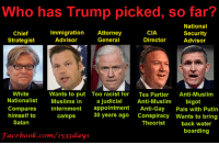 Anti Muslim: Who has Trump picked, so far?  National  CIA  Chief  Immigration  Attorney  Security  Advisor  General  Director  Strategist  Advisor  White  Wants to put Too racist for  Tea Partier Anti-Muslim  Nationalist  Muslims in  a judicial  Anti-Muslim  bigot  Compares  internment  appointment  Anti-Gay  Pals with Putin  30 years ago  conspiracy wants to bring  himself to  Camps  Satan  Theorist  back water  boarding  Facebook.com/1533 days