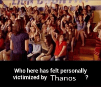 Personally Victimized: Who here has felt personally  victimized by Thanos?