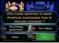 Memes, Capital, and Capitalism: Who holds seminars to teach  American businesses how to  relocate overseas  The Chinese  The Taliban  government  US Chamber  Satan  of Commerce American capitalism was built on outsourcing and slavery.