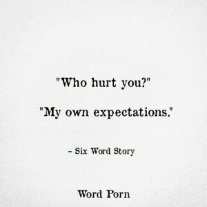 """Who Hurt You: """"Who hurt you?""""  """"My own expectations.""""  - Six Word Story  Word Porn"""