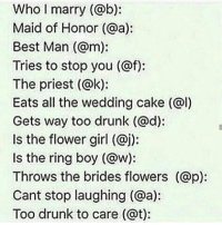 Memes, The Ring, and Flower: Who I marry (@b):  Maid of Honor (@a):  Best Man (am):  Tries to stop you (@f):  The priest (@k):  Eats all the wedding cake (al)  Gets way too drunk (@d):  Is the flower girl (@j):  Is the ring boy (@w):  Throws the brides flowers (@p):  Cant stop laughing (@a):  Too drunk to care (at): I guess Dan gets way too drunk 🍦I want ice cream