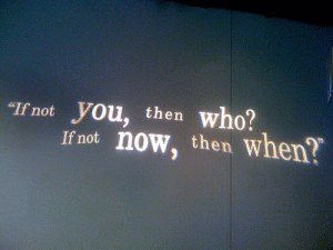 """Who, You, and Now: who?  """"If not  you, then  If not now, then when?"""