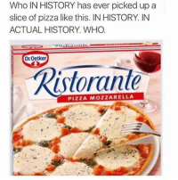 Memes, Pizza, and Tumblr: Who IN HISTORY has ever picked up a  slice of pizza like this. IN HISTORY. IN  ACTUAL HISTORY. WHO  Dr Oetker  Ristorante  PIZZA MOZZARELLA Why..... • • Want a shoutout? DM for info. • • { funnytumblr textposts funnytextpost tumblr funnytumblrpost tumblrfunny followme tumblrfunny textpost tumblrpost haha shoutout}