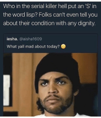 Memes, Serial, and Today: Who in the serial killer hell put an 'S' in  the word lisp? Folks can't even tell you  about their condition with any dignity.  iesha. @aisha1609  What yall mad about today? Follow @whypree_tho_vip he always posts 🔥🔥