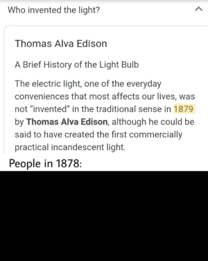 """*dark noises*: Who invented the light?  Thomas Alva Edison  A Brief History of the Light Bulb  The electric light, one of the everyday  conveniences that most affects our lives, was  not """"invented"""" in the traditional sense in 1879  by Thomas Alva Edison, although he could  said to have created the first commercially  practical incandescent light.  People in 1878: *dark noises*"""