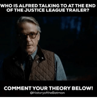 "Evening Gothamites! The internet is still buzzing about the newest trailer to Zack Snyder's DCEU film ""Justice League"", especially about this ending scene presented! Comment below who you think Alfred is addressing in this clip. There are theories, both simple and complex, all over the place today and I'm curious what you Gothamites think! Thanks for following and we'll have more History of the Batman soon! ✌🏼💙🦇🎬: WHO IS ALFRED TALKING TO AT THE END  OF THE JUSTICE LEAGUE TRAILER?  COMMENT YOUR THEORY BELOW!  @HistoryoftheBatman Evening Gothamites! The internet is still buzzing about the newest trailer to Zack Snyder's DCEU film ""Justice League"", especially about this ending scene presented! Comment below who you think Alfred is addressing in this clip. There are theories, both simple and complex, all over the place today and I'm curious what you Gothamites think! Thanks for following and we'll have more History of the Batman soon! ✌🏼💙🦇🎬"