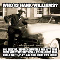 Memes, Singing, and Tuneful: WHO IS HANK WILLIAMS?  BEH  awehatepopcountry.comW  YOU SEE KIDS, BEFORECOMPUTERSAND AUTO TUNE  THERE WERE THESE MYTHICAL-LKE CREATURES THAT  COULD WRITE, PLAY AND SING THEIR OWN SONGS
