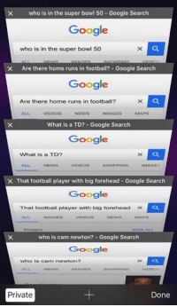 Blackpeopletwitter, Cam Newton, and Girls: who is in the super bowl 50 Google search  Google  who is in the super bowl 50  X Are there home runs in football? Google Search  Google  Are there home runs in football?  VIDEOS  IMAGES  What is a TD? Google Search  Google  What is a TD?  VIDEOS  SHOPPING  IMAGES  X That football player with big forehead Google Search  Google  That football player with big forehead X  NEWS  IMAGES  VIDEOS  who is cam newton? Google Search  Google  who is cam newton?  VIDEO  Private  Done white girls right now like: