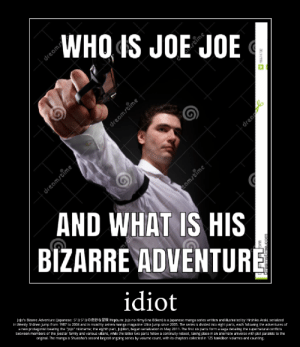 """Family, Jojo, and Manga: WHO IS JOE JOE  s  dream  dreamstime  AND WHAT IS HIS  BIZARRE ADVENTURE  idiot  Jolo's Bizarre Adventure Japanese:aa Hepburn: Jojo no Kimyona Bokenl is a Japanese manga series written and ilustrated by Hirohiko Araki, serialized  in Weekly Shanen Jump from 1987 to 2004 and in monthly seinen manga magazine Ultra Jump since 2005. The series is divided into eight parts, each folowing the adventures of  a new protagonist bearing the """"Jojo"""" nickname; the eighth part, Jojolion, began serialization in May 2011. The first six parts form a saga detai Ing the supernatural conflicts  between members of the Joestar family and various vilains, whle the latter two parts folow a continuity reboot, taking place in an alternate universe with plot paralels to the  original. The manga is Shueisha's second lergest ongoing series by volume count, with its chapters collected in 125 tanköbon volumes and counting  dreamstime  stime  amstime  15574702  drea joe joe bizre adventure"""