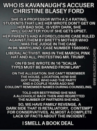 """Maryland: WHO IS KAVANAUGH'S ACCUSER  CHRISTINE BLASEY FORD  SHEIS A PROFESSOR WITH A 2.4 RATING.  STUDENTS THAT LIKE HER WROTE DON'T GET ON  HER BAD SIDE, IS VERY DARK, SHE  WILL GO AFTER YOUIF SHE GETS UPSET.  HER PARENTS HADA FORECLOSURE CASE RULED  AGAINST THEM BY BRETT'S MOTHER WHO  WAS THE JUDGE IN THE CASE  IN 96.MARYLAND-CASE NUMBER 156006V.  LIBERAL ACTIVIST WAS IN THEMARCH, PINK  HAT AND ALL, PROTESTING MR. TRUMP.E  ON FB SHE WROTE IN 16 """"SCALIA  TYPESMUST BE BANNED FROM LAW""""  ON THE ALLEGATION. SHE CAN'T REMEMBER  THE HOUSE, LOCATION, HOW SHE  GOT THERE, WHO HAD THE PARTY  ANDA COUPLE YEARS AGO SHE  COULDN'T REMEMBER NAMES DURING COUNSELING.  TOLD HER BESTFRIEND SHE WAS  A ALCOHOLIC BACK THEN AND REGRETTED  THE NUMBER OF PARTNERS SHE HAD.  SO, WE HAVE FAMILY REVENGE, A  DARK SIDE THAT IS RETALIATORY CONTEMPT  FOR CONSERVATIVES, ALMOST A COMPLETE  LACK OF FACTS ABOUT THE INCIDENT.  ISMELLA BOOK DEAL"""