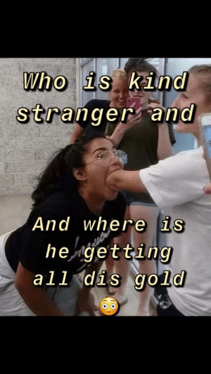 He do seem kinda quirky doe 🤭😍: Who is kind  stranger and  And where is  he getting  all dis gold He do seem kinda quirky doe 🤭😍