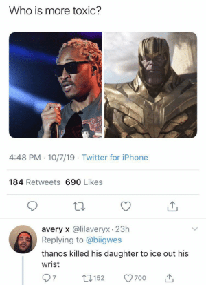 toxic: Who is more toxic?  UN-BR  MY  4:48 PM · 10/7/19 · Twitter for iPhone  184 Retweets 690 Likes  avery x @lilaveryx 23h  Replying to @biigwes  thanos killed his daughter to ice out his  wrist  7.  27152  700
