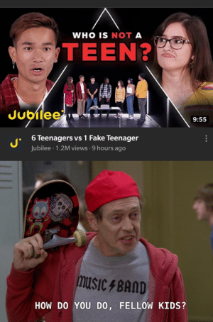 Hopefully no one has done this.: WHO IS NOT A  TEEN?  Jubilee  9:55  6 Teenagers vs 1 Fake Teenager  Jubilee · 1.2M views · 9 hours ago  musIC F BAND  HOW DO YOU DO, FELLOW KIDS? Hopefully no one has done this.