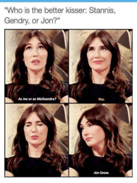 """😊: """"Who is the better kisser: Stannis,  Gendry, or Jon?""""  As me or as Melisandre?  You.  Jon Snow. 😊"""