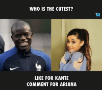 Who's your vote 😊: WHO IS THE CUTEST?  LIKE FOR KANTE  COMMENT FOR ARIANA Who's your vote 😊