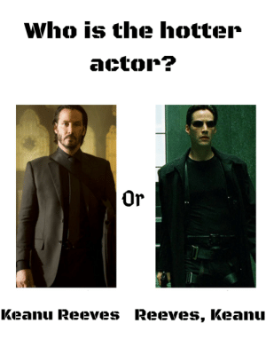 John Wick, Keanu Reeves, and Who: Who is the hotter  actor?  Or  Keanu Reeves Reeves, Keanu John wick's actor is way better than Neo's actor
