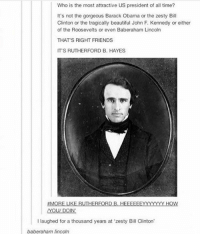rutherford: Who is the most attractive US president of all time  It's not the gorgeous Barack Obama or the zesty Bill  Clinton or the tragically beautiful John F. Kennedy or either  of the Roosevelts or even Baberaham Lincoln  THAT'S RIGHT FRIENDS  IT'S RUTHERFORD B. HAYES  MORE LIKE RUTHERFORD B. HEEFEEFYYYYYY HOW  I laughed for a thousand years at 'zesty Bill Clinton  baberaham lincoln