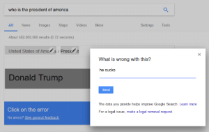 America, Click, and Donald Trump: who is the president of america  Maps  Videos  More  All  News  Images  Settings  Tools  About 502,000,000 results (0.72 seconds)  United States of Ame a Presicit  What is wrong with this?  he sucks  Donald Trump  Send  The data you provide helps improve Google Search. Learn more  Click on the error  For a legal issue, make a legal removal request.  No errors? Give general feedback