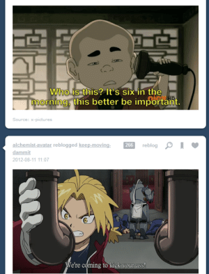 Ass, Tumblr, and Avatar: Who is this? It's six in the  mornina. this better be important.  Source: x-pictures  alchemist-avatar reblogged keep-moving  dammit  2012-08-11 11:07  266  reblog  We're coming to kick your ass! corink: it's back