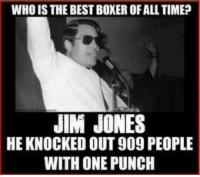 Not too soon enough: WHO ISTHE BESTBOXEROFALL TIME?  JIM JONES  HE KNOCKED OUT909 PEOPLE  WITH ONE PUNCH Not too soon enough