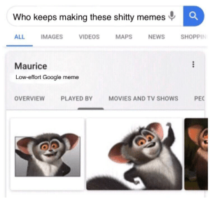 Google funny haha: Who keeps making these shitty memes  SHOPPIN  MAPS  ALL  IMAGES  VIDEOS  NEWS  Maurice  Low-effort Google meme  OVERVIEW  PLAYED BY  MOVIES AND TV SHOWS  PEC Google funny haha