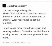 "Ass, Fucking, and Makeup: who kiled  the world  smitethepatriarchy  Men are always talking about  what's ""natural"" but in nature it's always  the males of the species that have to be  pretty or work really hard to get the  females  I want to see more men dressing up and  wearing makeup. Dance for me. Build me a  fucking house. Impress me, you mediocre  fucks.  Source: smitethepatriarchy Ahhh of course you're saying we don't work hard to win affection. If you can find a man that won't work his ass of for you, you've found he wrong man"