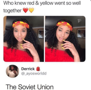 Communism intensifies: Who knew red & yellow went so well  together  Derrick  @_ayosworldd  The Soviet Union Communism intensifies