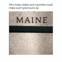 This is gold Credit @Chelsea.alexus: Who knew states and countries could  make such good puns  MAINE This is gold Credit @Chelsea.alexus