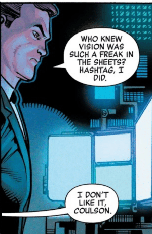 Vision, Who, and Hashtag: WHO KNEW  VISION WAS  SUCH A FREAK IN  THE SHEETS?  HASHTAG, I  DID.  I DON'T  LIKE IT,  COULSON Vision a freak in the sheets.