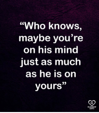 "relationship quotes: ""Who knows,  maybe you're  on his mind  just as much  as he is on  yours""  RO  RELATIONSHIP  QUOTES"